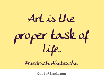 art is the proper task of life - captivating quotes about art and ...