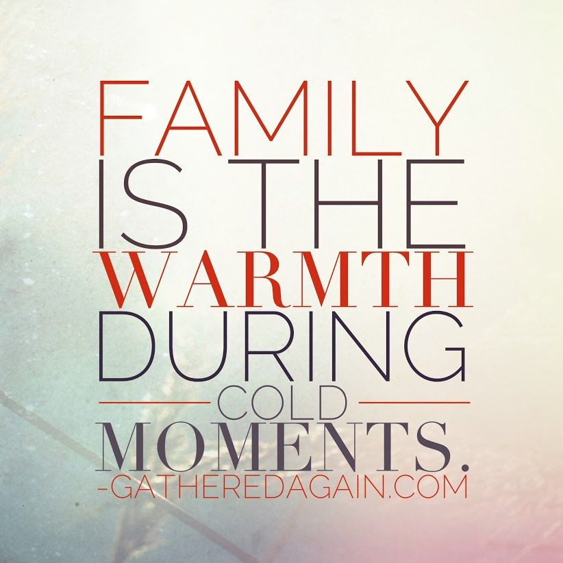 Family is the warmth during cold moments. family