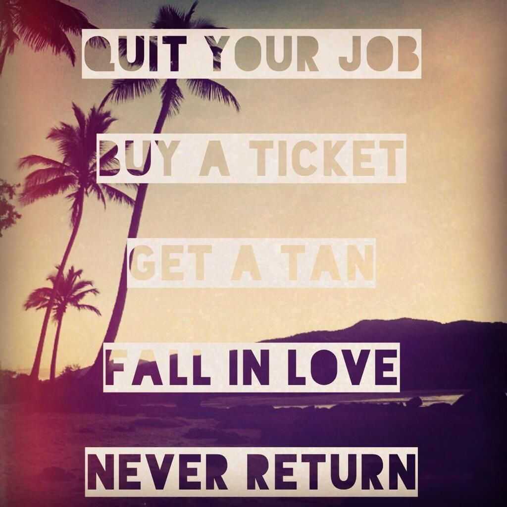quit your job. buy a ticket. get a tan. fall in love