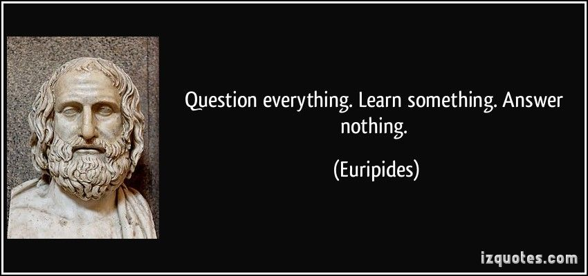 Question everything. Learn something. Answer nothing. (Euripides) #quotes #quote #quotations #Euripides