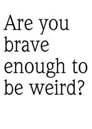 I don't know but  I suppose that I'm weird enough to be brave