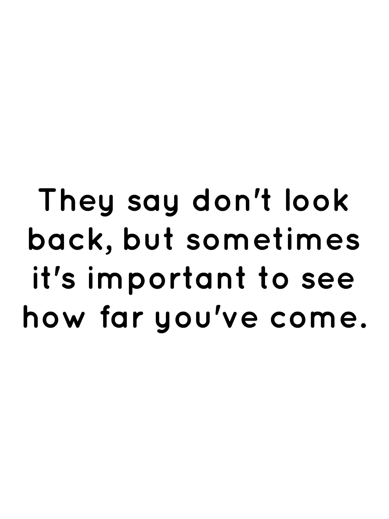 They Say Don T Look Back But Sometimes It S Important To See How Far You Ve Come Dont Look Back Quotes Looking Back Quotes Words Quotes