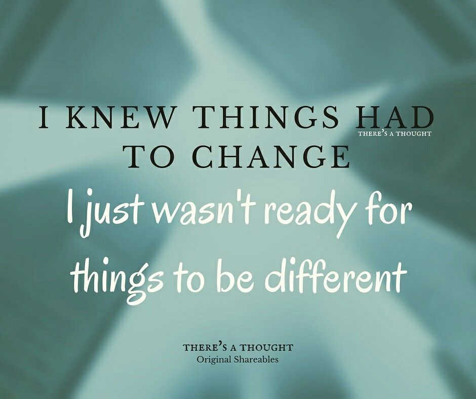 I knew things had to change I just wasn't ready for things to be different.