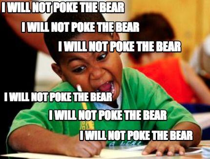 02b33173bb8fea92e559eb1cd530ae26 meme creator i will not poke the bear i will not poke the bear i