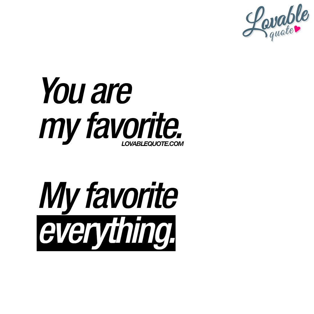 You Are My Favorite My Favorite Everything Lovable Quote My Everything Quotes Quotes Boyfriend Quotes