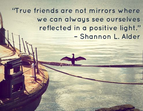 True friends are not mirrors where we can always see ourselves reflected in a positive light.
