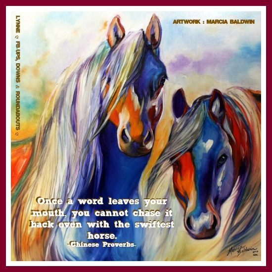 Once a word leaves your mouth, you cannot chase it back even with the swiftest horse.   -Chinese Proverbs-