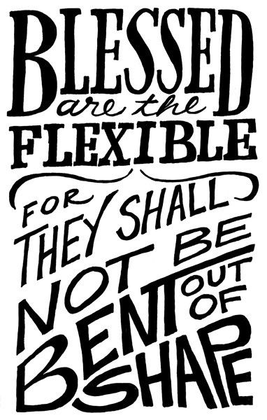 """Blessed are the flexible, for they shall not be bent out of shape."""