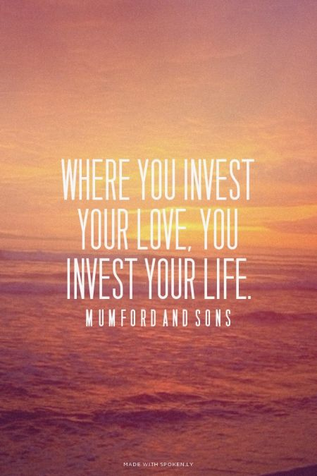 Where you invest your love, you invest your life. - Mumford and... #powerful #quotes #inspirational #words