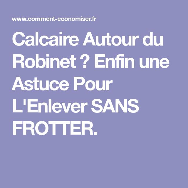 Calcaire Autour Du Robinet Enfin Une Astuce Pour L Enlever Sans Frotter Enlever Le Calcaire Calcaire Robinet