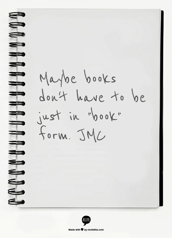"Maybe books don't have to be just in ""book"" form.  JMC"
