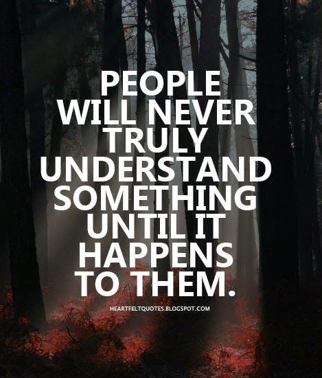 Its All About Will Of People Until It >> Heartfelt Quotes People Will Never Truly Understand Something Until