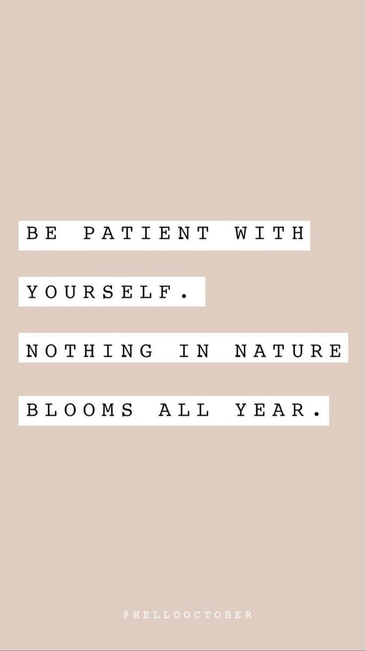 Be patient with yourself. Nothing in nature blooms all year