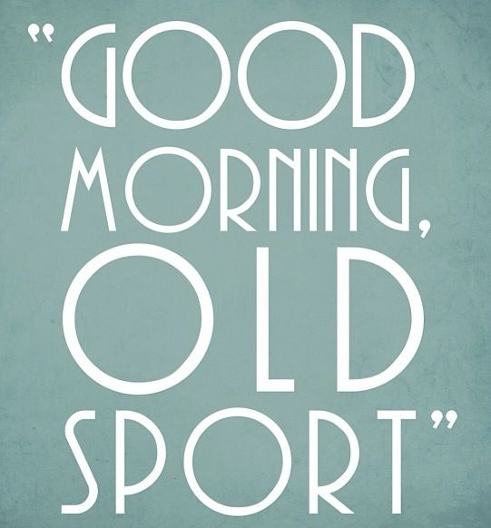 """Good morning old sport!"" By Jay Gatsby , the book is one of the saddest stories I know once you know his M.O."
