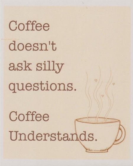 Coffee Doesnt Ask Silly Questions Coffee Understands Coffee - 8 quotes only coffee lovers will fully understand