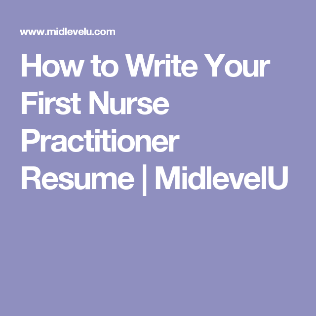 How To Write Your First Nurse Practitioner Resume  Midlevelu