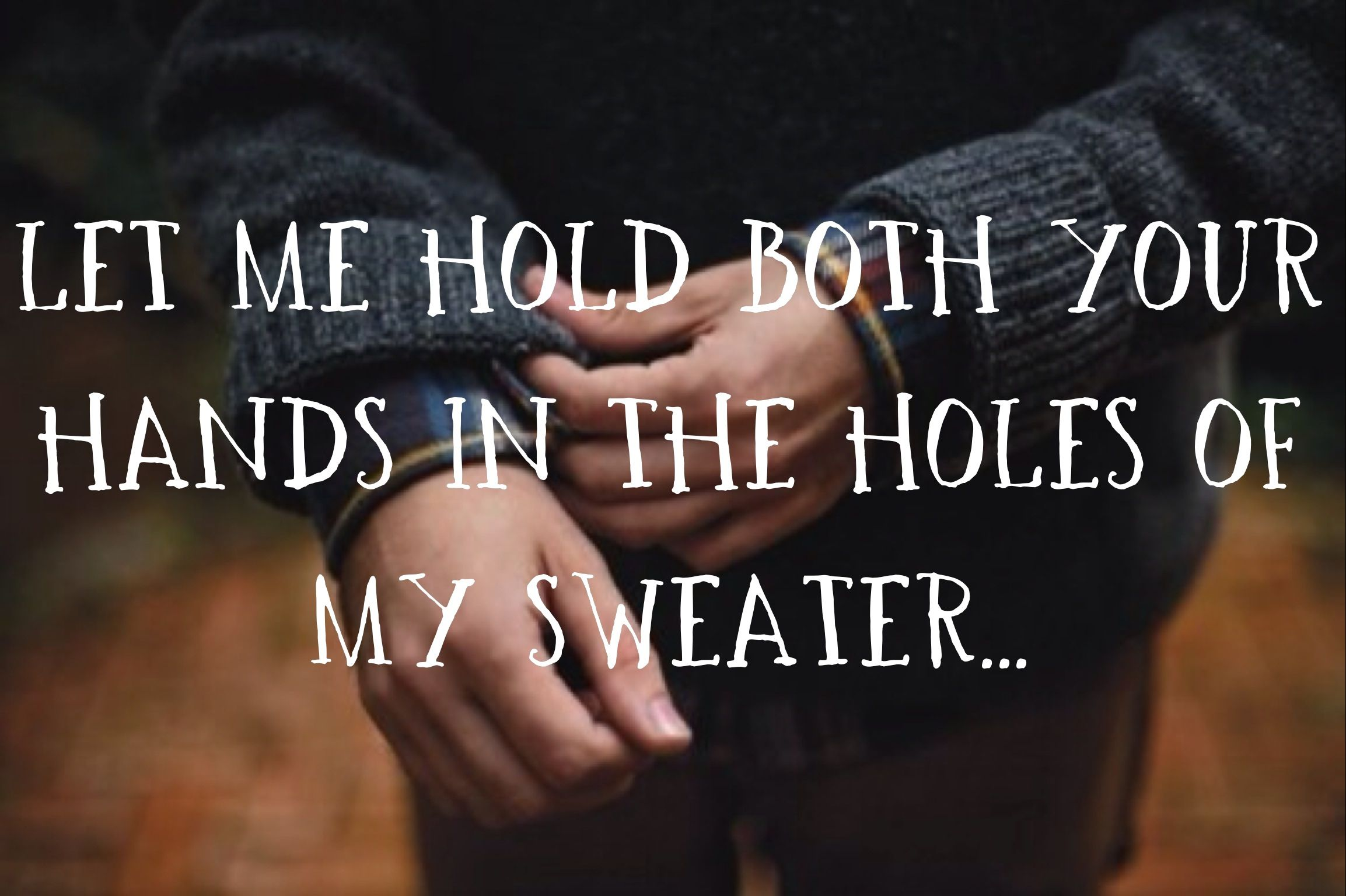Let Me Hold Both Your Hands In The Holes Of My Sweater Sweater