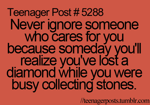 Never ignore someone who cares for you, because someday you'll realize you've lost a diamond while you were busy collecting stones.  Yep...