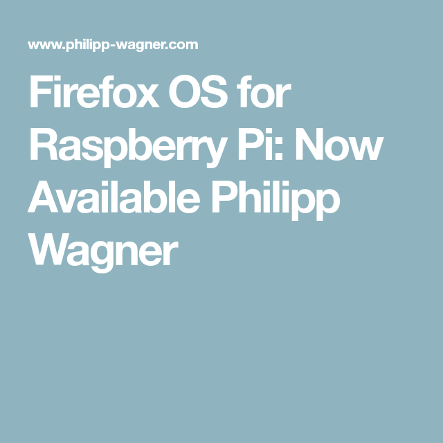 Firefox OS for Raspberry Pi: Now Available Philipp Wagner | Pi