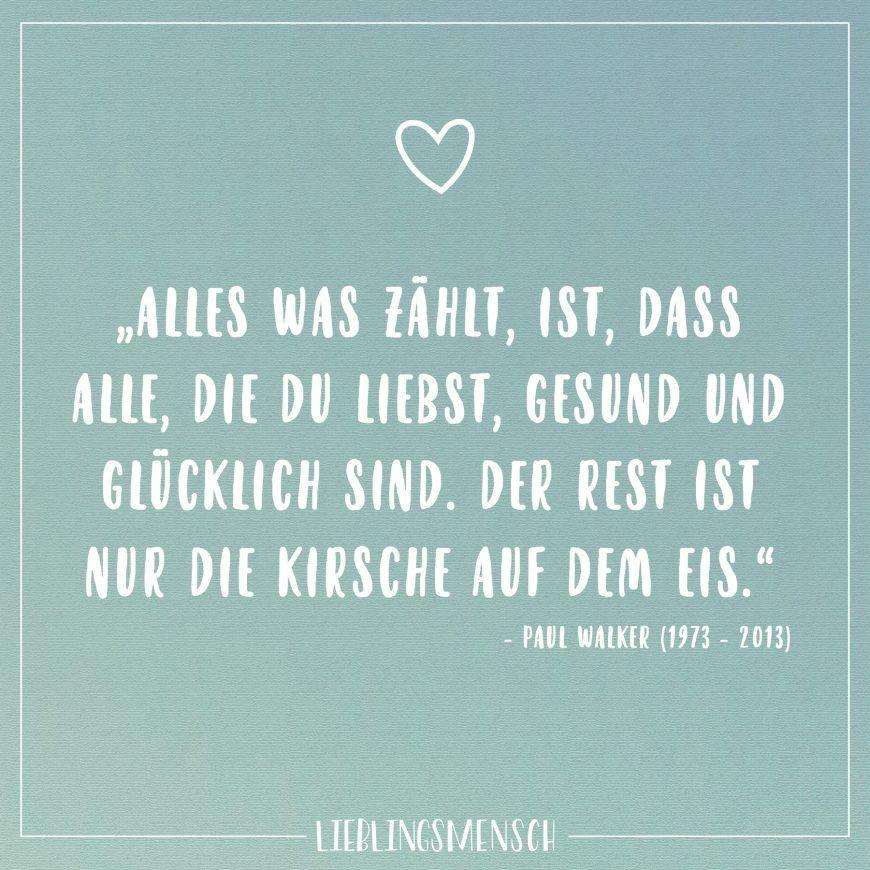 """""""Alles was zählt ist, dass alle, die du liebst, gesund und glücklich sind. Der Rest ist nur Kirsche auf dem Eis."""" Paul Walker (1973-2013) – VISUAL STATEMENTS®"""