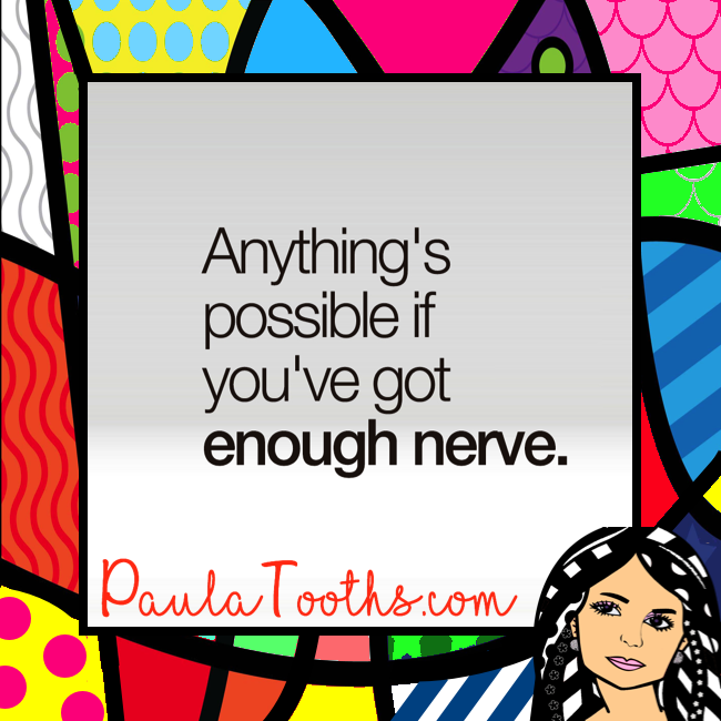 Anything's possible if you've got enough nerve.  PaulaTooths.com  ೋ Paz ೋ  #leadership #success #gratitude #goals #changes #positive #paulatooths #smile #positivethinking #businessstartup #onlinebusiness #goodvibes #socialmedia #digitalmarketing #dreams #chances #opportunities #possibilities #quotes #happiness #startyourbusinessnow #reachyourgoals #letstalkbusiness #hope #faith #inspire #abundance #fearless #inspiration #motivation