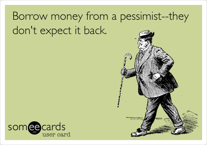 Borrow money from a pessimist--they don't expect it back.