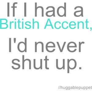 Ironically Enough When My Sisters And I Talk In A British Accent We All Of A Sudden Have A Million More Things To Say And All At Funny Quotes Words Quotes