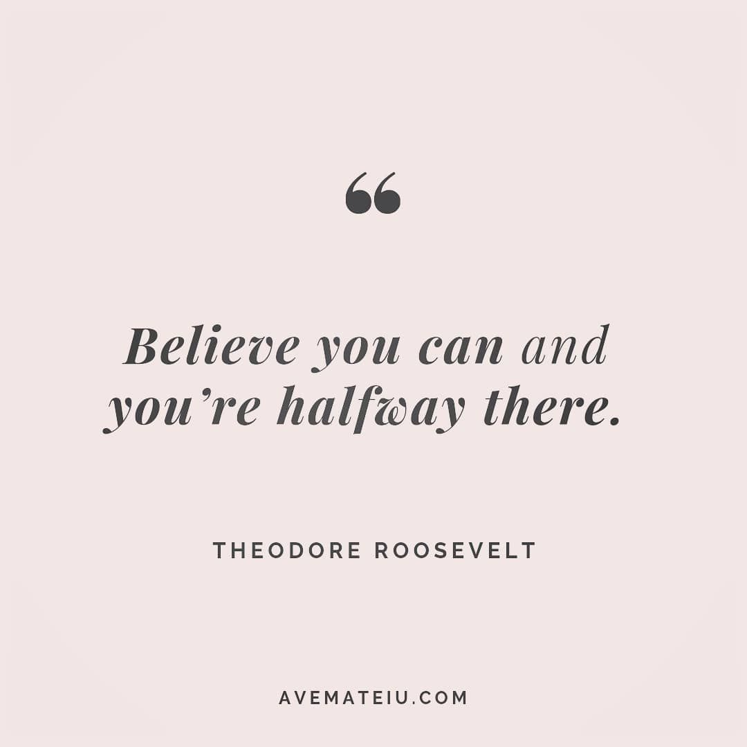 Believe you can and you're halfway there. Theodore Roosevelt Quote 43 - Ave Mateiu