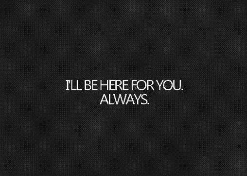 I Ll Always Be Here For You Quotes: I'll Be Here For You Always!