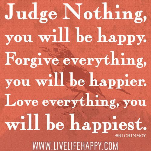 """Judge nothing, you will be happy. Forgive everything, you will be happier. Love everything, you will be happiest."" -Sri Chinmoy"