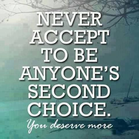 Never accept to be anyone's second choice.