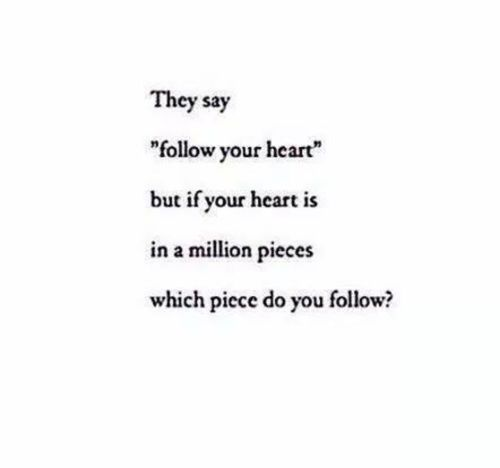 """They say """"follow your heart"""" but if your heart is in a million pieces, which piece do you follow?"""