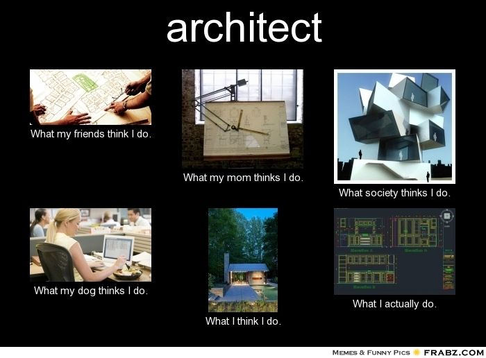 What Do Architects Do what my friends think i do - what i really do - architects | what