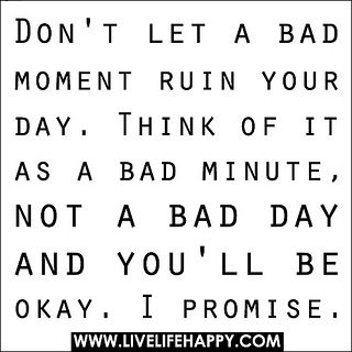 Don't let a bad moment ruin your day. Think of it as a bad minute, not a bad day and you'll be okay. I promise. by deeplifequotes, via Flickr
