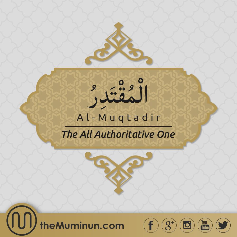AlMuqtadir (The All Authoritative One) 'The Powerful, The