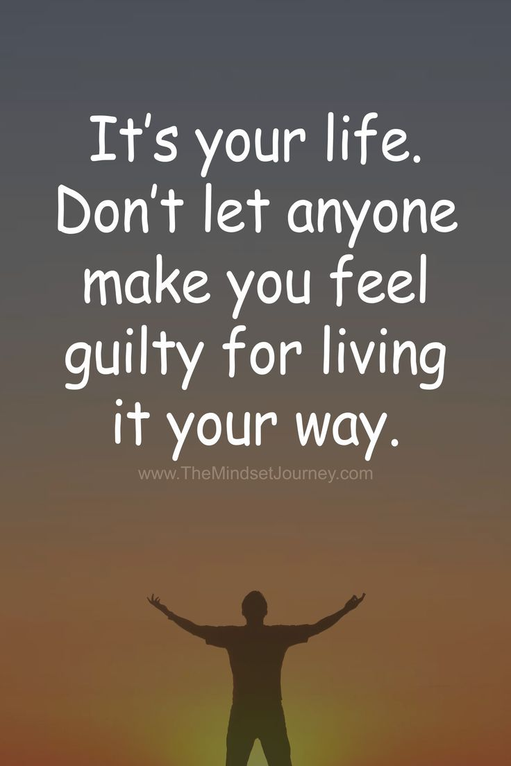 It's your life. Don't let anyone make you feel guilty for living it your way. - The Mindset Journey