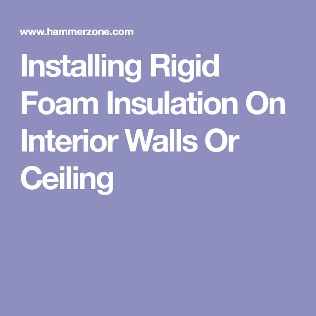Installing Rigid Foam Insulation On Interior Walls Or Ceiling Rigid Foam Insulation Foam Insulation Interior Wall Insulation