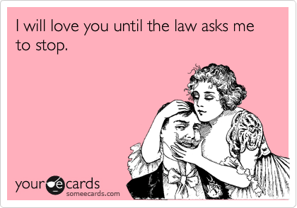 I will love you until the law asks me to stop funny ecards – Valentines E Cards Funny