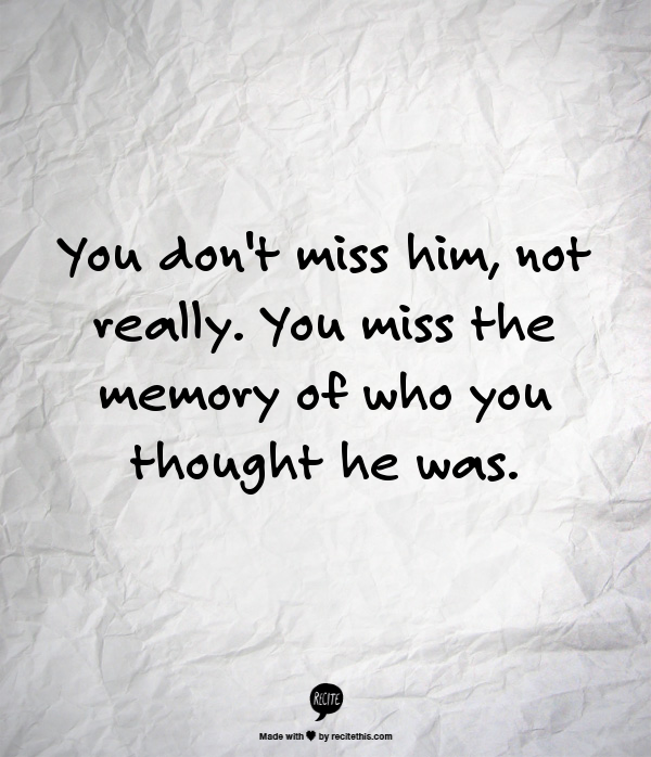 You don't miss him...trying to tell myself this.