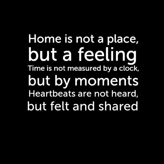 Home Is Not A Place, But A Feeling...
