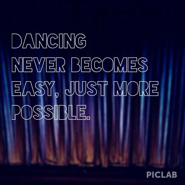 Dancing never becomes easy, just more possible.