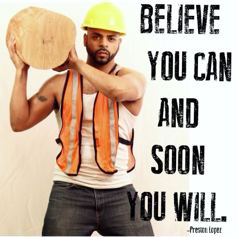 BELIEVE IN YOURSELF -Preston Lopez #construction #worker