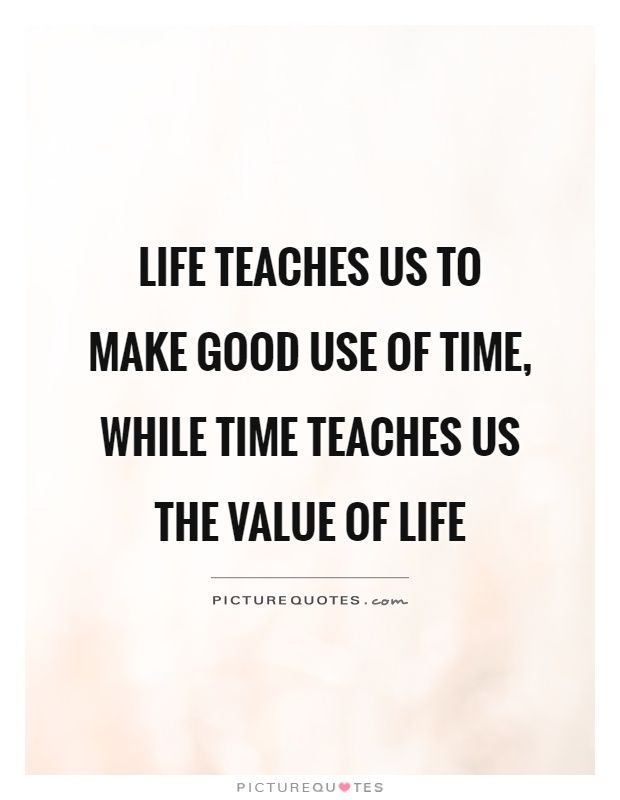 Value Of Life Quotes Life+teaches+us+to+make+good+use+of+time,+while+time+teaches+us+  Value Of Life Quotes