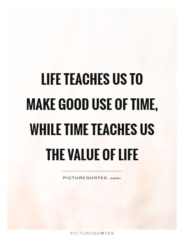 Lifeteachesustomakegooduseoftimewhiletimeteachesusthe Custom Value Of Life Quotes