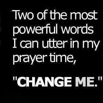 "Two of the most powerful words I can utter in my prayer time, ""Change Me."""