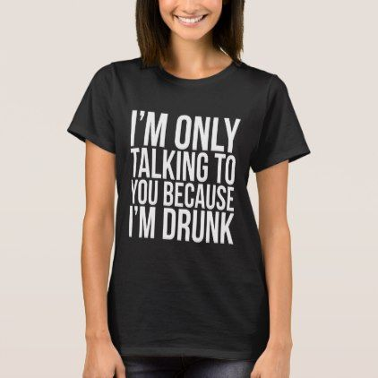 Im only talking to you because im drunk t shirt cyo customize im only talking to you because im drunk t shirt cyo customize design idea do it yourself diy diy pinterest party gifts and custom gifts solutioingenieria Images