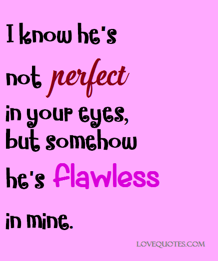 I know he\'s not perfect in your eyes, but somehow hes flawless in ...