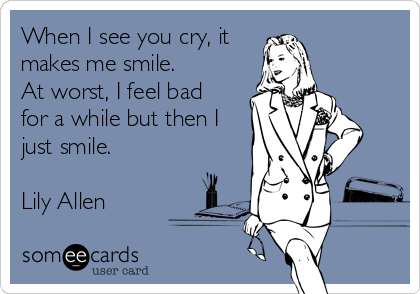 When I see you cry, it makes me smile. At worst, I feel bad for a while but then I just smile. Lily Allen.