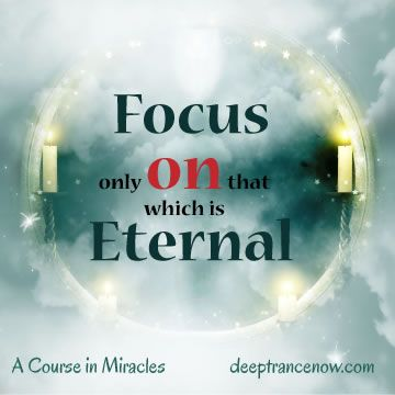 Acim Focus Only On That Which Is Eternal Deeptrancenow Com