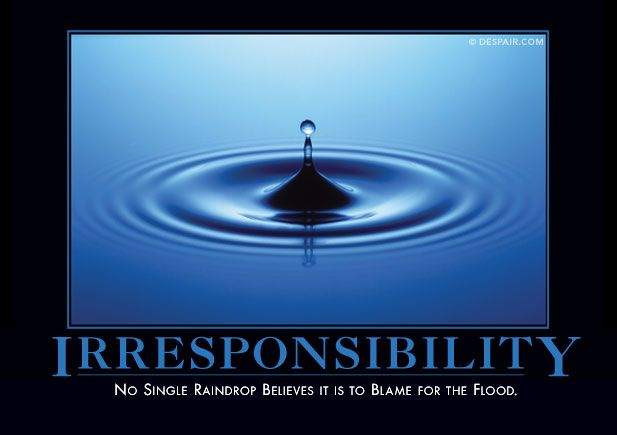 No single raindrop believes it is to blame for the flood.